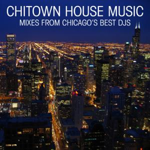 Chitown House Music (Mixes from Chicago's Best DJs)