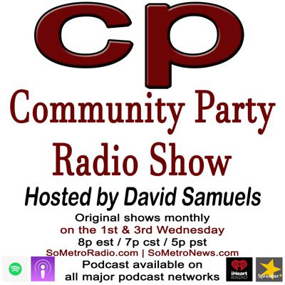 Community Party Radio Show is hosted by author and political activist David Samuels, author of the book False Choice: The Bipartisan Attack on the Working Class, the Poor and Communities of Color. Pick up your copy of the book on Amazon.Community Party Radio Show airs Tuesday nights at 8p est / 7p cst /5p pst and our new time on Wednesday nights at 7p est / 6p cst /4p pst on www.SoMetroRadio.com. You can also hear the show on the iRadio station SoMetro Talk that is  available on apps like TuneIn and SoMetro Magazine. SoMetro Radio and SoMetro Talk are original member stations of the GET GLOBAL NETWORK.Take the time to subscribe to the show on iTunes, iHeart Radio, Spotify, Google Play, Stitcher, Spreaker and other podcast platforms.