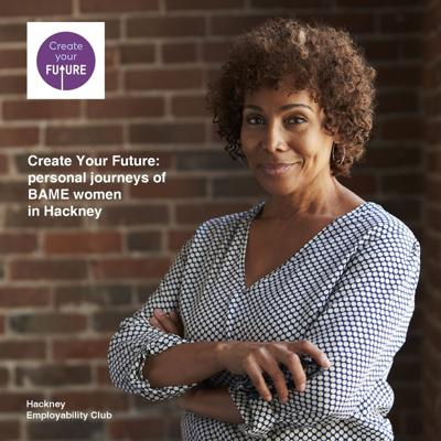 Cover art for Create Your Future: personal journeys of BAME women in Hackney