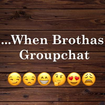 ...When Brothas Groupchat