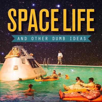 Space Life & Other Dumb Ideas