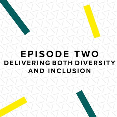 Episode Two: Delivering Both Diversity And Inclusion