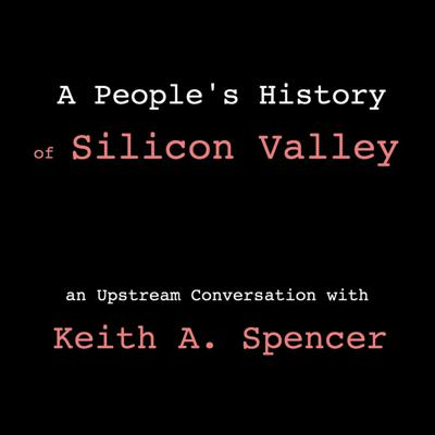 Cover art for Keith A. Spencer - A People's History of Silicon Valley (In Conversation)