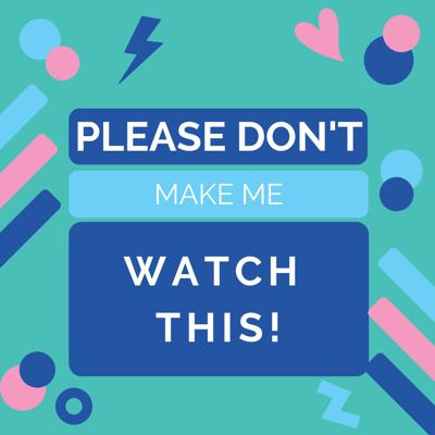 Please Don't Make Me Watch This! Podcast