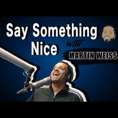 Say Something Nice With Martin Weiss