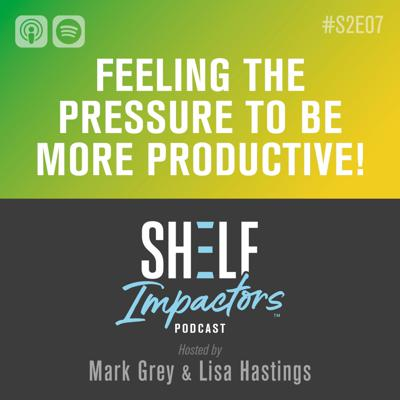Cover art for #S2E07 Shelf Impactors™ Feeling the Pressure to be More Productive
