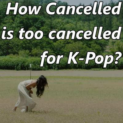 Cover art for How Cancelled is too cancelled for K-pop?