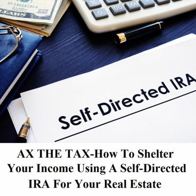 Cover art for AX THE TAX-How To Shelter Your Income Using A Self-Directed IRA For Your Real Estate