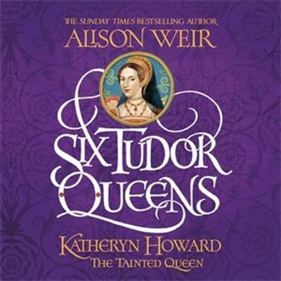 Cover art for SIX TUDOR QUEENS: KATHERYN HOWARD, THE TAINTED QUEEN by Alison Weir, read by Sophie Roberts