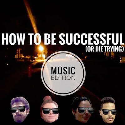 How To Be Successful (or die trying): MUSIC EDITION