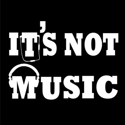 It's Not Music Podcast