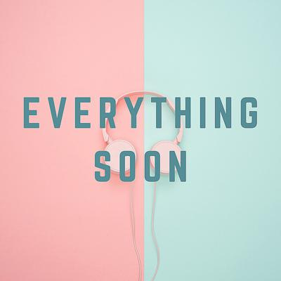 Everything Soon