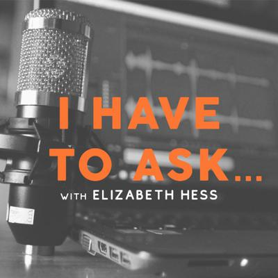 I Have To Ask...With Elizabeth Hess