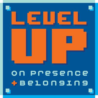 Level Up on Presence and Belonging