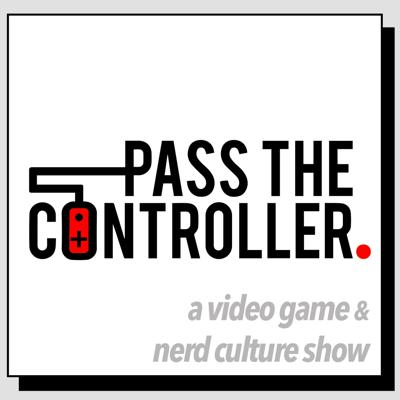 Pass The Controller Podcast: A Video Game & Nerd Culture Show