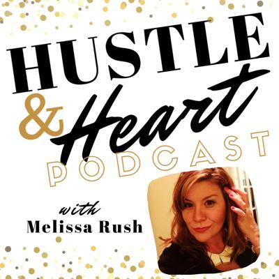 Hustle and Heart Podcast with Melissa Rush
