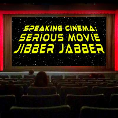 Speaking Cinema: Serious Movie Jibber Jabber