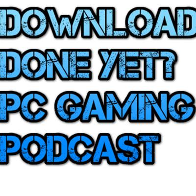 Download Done Yet? PC Gaming Podcast