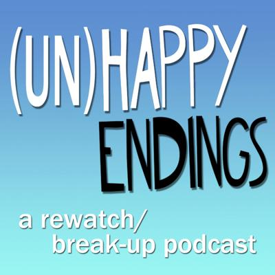 UnHappy Endings - A Rewatch/Break-Up Podcast