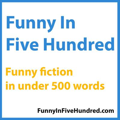 Funny In Five Hundred - Humor Flash Fiction Podcast