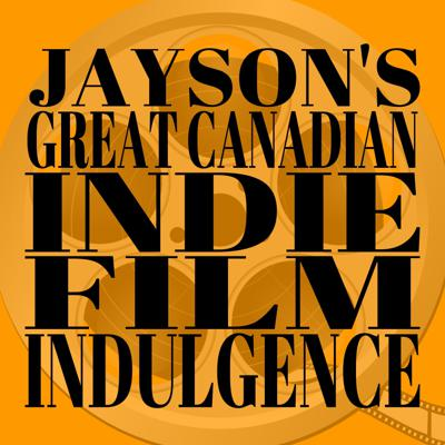 Jay's Great Canadian Indie Film Indulgence