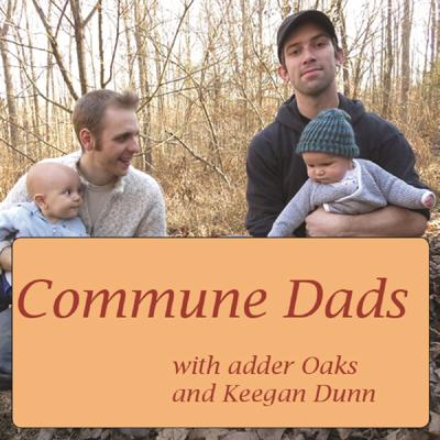 Welcome to the Commune Dads podcast! Hosted by adder Oaks and Keegan Dunn, this podcast explores parenting and education in alternative culture. We live in an income-sharing intentional community and want to share our experience with the world. Each episode we pick a topic to discuss and do a very good job of getting off track. From those interested in hearing anecdotes about life on a commune to those wanting to hear about the challenges that all parents face, this show has something for everyone.  For more information about the community in which adder and Keegan live or the intentional communities movement in general please visit: www.twinoaks.org Twin Oaks Community www.ic.org Fellowship for Intentional Community www.thefec.org Federation of Egalitarian Communities