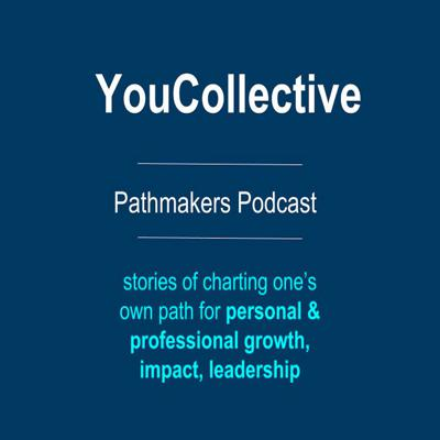 YouCollective Pathmakers Podcast uncover and share individual personal stories about personal and professional growth, career development, meaning of success & impact, and leadership
