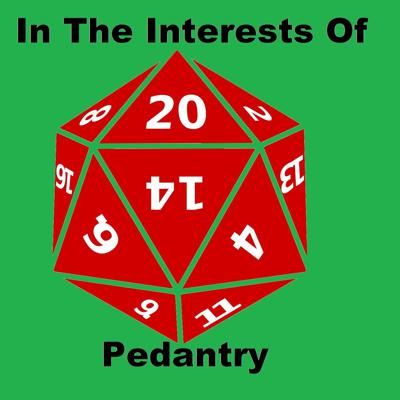 In The Interests Of Pedantry, the series you've never heard of until now. It's a group of 4 geeks talking about roleplaying games and how to make your game better, making comparisons between real life and game scenarios, and failing to stay on topic.