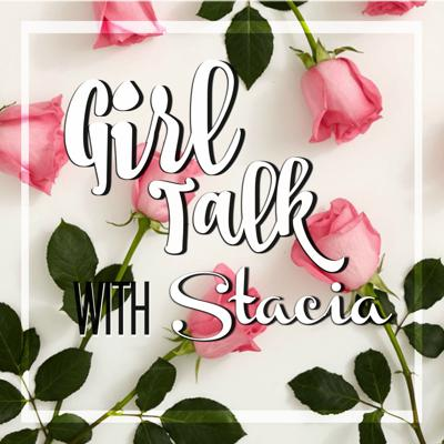 Girl Talk with Stacia Podcast