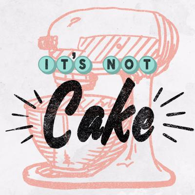 It's Not Cake Podcast