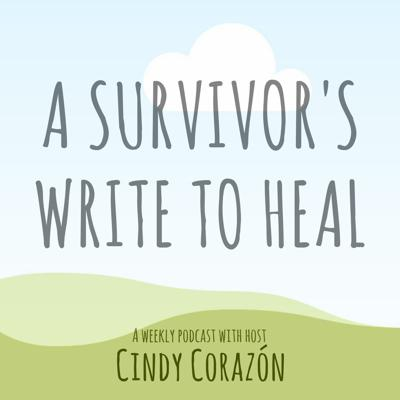 I'm Cindy Corazón, host of A Survivor's Write to Heal, a podcast that helps survivors of trauma and abuse find a healing path through written expression. During each podcast, we'll explore an issue through a theme and I'll guide you to write about it because expression is vital to healing.