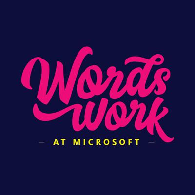 Words Work at Microsoft Podcast, a podcast about about how Microsoft culture has evolved, starting with the way we talk