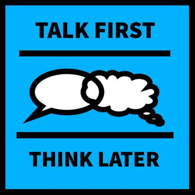 Talk First Think Later