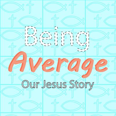 Being Average: Our Jesus Story