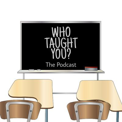 Who Taught You? The Podcast