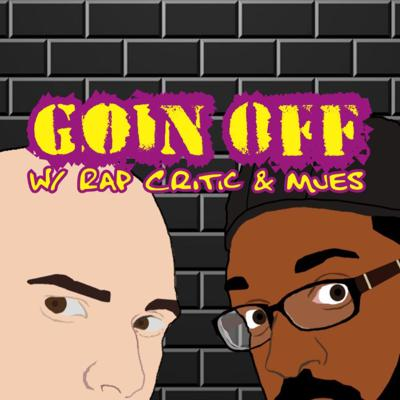 Goin Off w/ Rap Critic & Mues features discussions about music news as well as social issues with every episode featuring an album review with some of them being requested by our listeners!