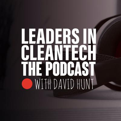 Leaders in Cleantech is a weekly podcast with host David Hunt speaking to Cleantech CEOs and industry leaders about their trials, tribulations, successes, failures and future predictions for #cleantech #emobility #energystorage #renewables #smartcities #circulareconomy