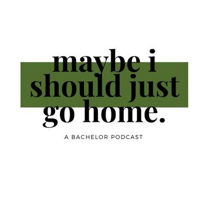 Maybe I Should Just Go Home -A Bachelor Podcast-