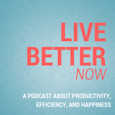 Live Better Now: A Podcast About Productivity, Efficiency, and Happiness