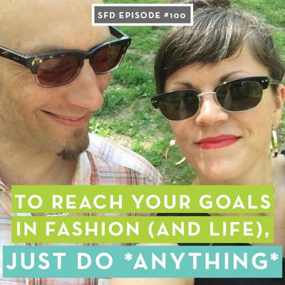 Cover art for SFD100 To Reach Your Goals in Fashion (and Life), Just Do ANYTHING