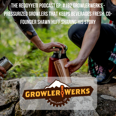 Cover art for The ReddyYeti Podcast EP: #192 Growlerwerks - Pressurized Growlers That Keeps Beverages Fresh. Co-Founder Shawn Huff Sharing His Story