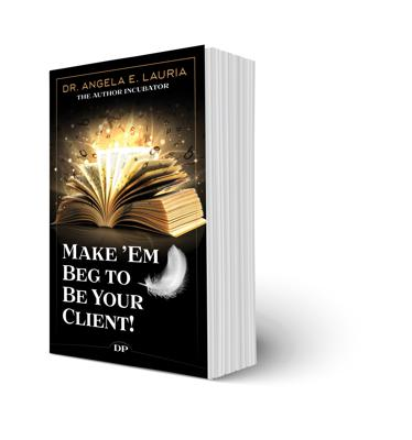 Make 'Em Beg To Be Your Client!