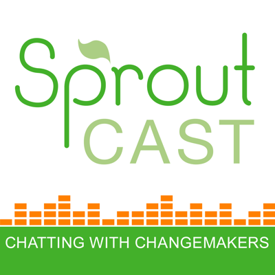 SproutCast – Social Enterprise | Changemakers | Social Entrepreneurs | Positive Impact | For Purpose