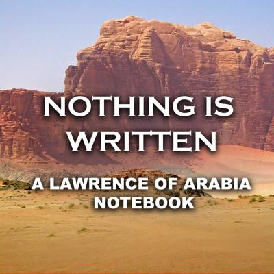 Nothing Is Written: A Lawrence Of Arabia Notebook