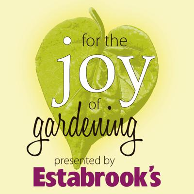 For the Joy of Gardening! Presented by Estabrook's