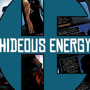 Hideous Energy is a place where thoughts and words can't be stopped. David Hopkins and Austin Wilson love comics, and can never stop reading them, or talking about them. Listen to their opinions, some based on facts and others that are wild lies. They reanimated monsters. All for comics.