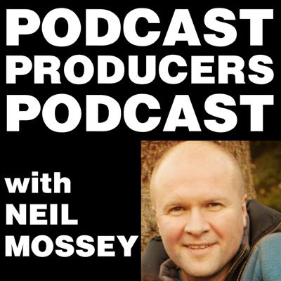 PODCAST PRODUCERS PODCAST with Neil Mossey