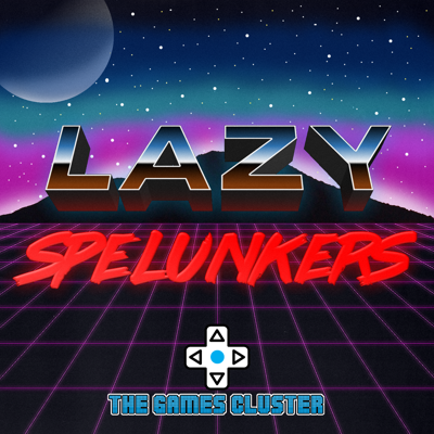Lazy Spelunkers - The Games Cluster Podcast