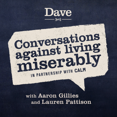 Conversations against living miserably is a podcast created by Dave and CALM, the campaign against living miserably. Every week our hosts Aaron Gillies and Lauren Pattison talk to a different guest about how they live their day to day lives without misery. It's funnier than it sounds we promise.
