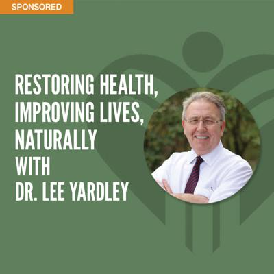 Restoring Health, Improving Lives, Naturally with Dr. Lee Yardley